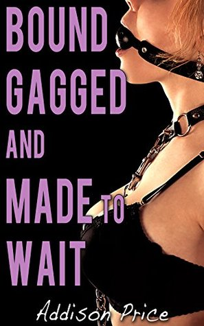 Bound, Gagged, and Made to Wait  by  Addison Price