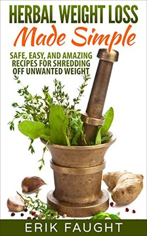 Herbal Weight Loss Made Simple: Safe, Easy, and Amazing Recipes for Shredding off Unwanted Weight  by  Erik Faught