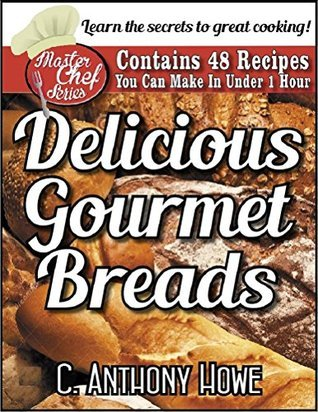 48 DELICIOUS GOURMET BREADS You Can Make in Under 1 Hour (The MASTER CHEF SERIES Book 2)  by  C. Anthony Howe