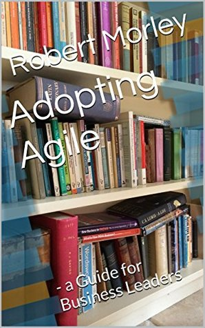 Adopting Agile: - a Guide for Business Leaders (Bite-Sized Business Books Book 6)  by  Robert Morley FCMI