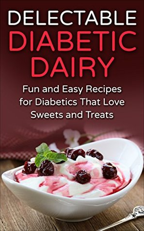 Delectable Diabetic Dairy: Fun and Easy Recipes for Diabetics That Love Sweets and Treats  by  Mayra Temple