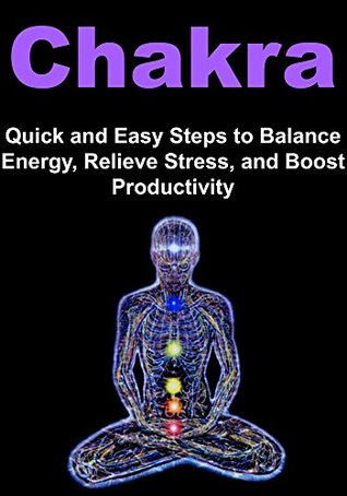 Chakra: Quick and Easy Steps to Balance Energy, Relieve Stress, and Boost Productivity:  by  Thuy Young