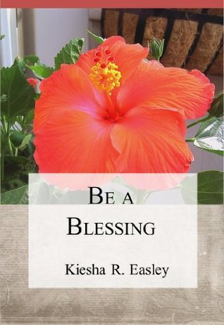 Be a Blessing: 77 Ways to Bless Others Kiesha R. Easley