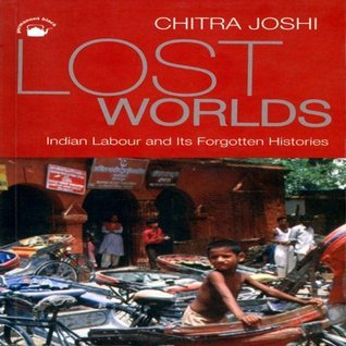 Lost Worlds: Indian Labour and Its Forgotten Histories Chitra Joshi