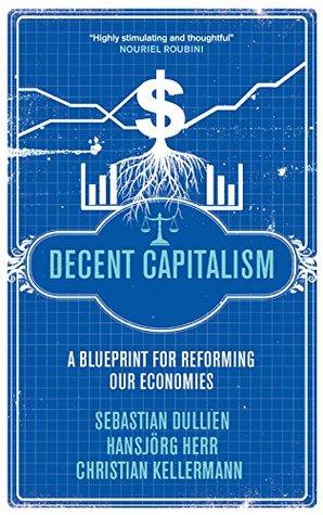 Decent Capitalism: A Blueprint for Reforming our Economies Sebastian Dullien
