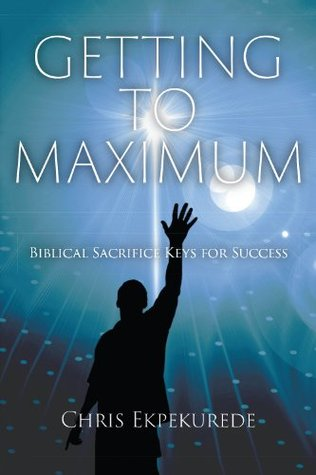 Getting to Maximum: Biblical Sacrifice Keys for Succes  by  Chris Ekpekurede
