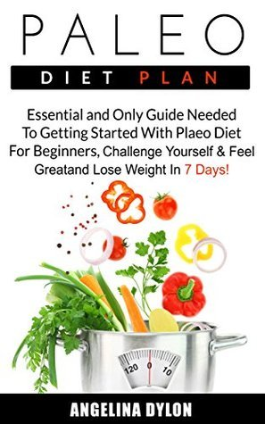 Paleo Diet Plan: Essential and Only Guide Needed To Getting Started With Plaeo Diet For Beginners, Challenge Yourself and Feel Great and Lose Weight In 7 Days! Angelina Dylon