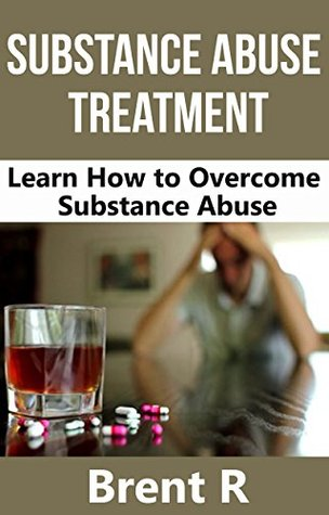 Drug Addiction: Substance Abuse Treatment: Learn How To Overcome Substance Abuse (Substance Abuse and Mental Health, Alcoholics Anonymous, Alcoholism, 12 Step Program)  by  Brent R