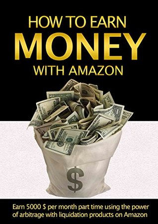 Money: How to earn money with Amazon: Earn $5000 per Week Part Time using the power of Arbitrage with Liquidation Products on Amazon  by  David Campbell
