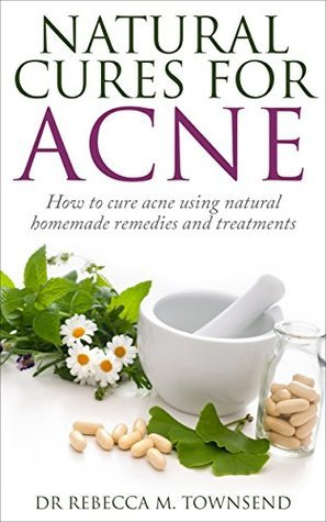 Acne Cure: Natural Cures for Acne - How to cure acne using natural homemade remedies and treatments (Acne Cure, Acne medication, Acne home remedies,Clear skin, No acne) Dr Rebecca M Townsend