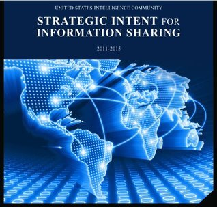 U.S. Intelligence Community Strategic Intent for Information Sharing 2011-2015  by  Office of the Director of National Intelligence