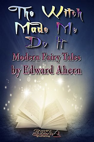 The Witch Made Me Do It: Modern Fairy Tales Edward Ahern