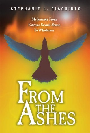 From The Ashes: My Journey From Extreme Sexual Abuse To Wholeness  by  Stephanie Giaquinto