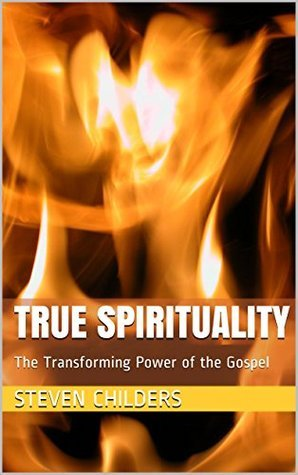 True Spirituality: The Transforming Power of the Gospel  by  Steven Childers