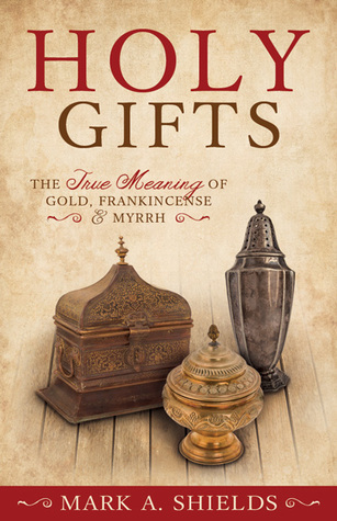 Holy Gifts: The True Meaning of Gold, Frankincense, and Myrrh  by  Mark A. Shields
