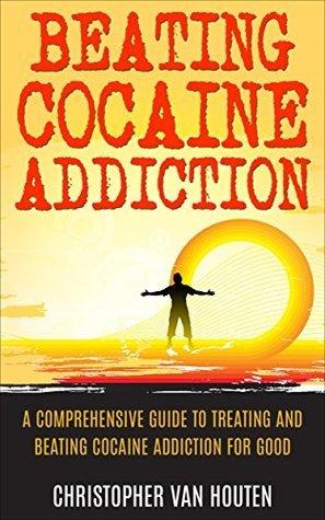 Beating Cocaine Addiction: A Comprehensive Guide To Treating And Beating Cocaine Addiction For Good Christopher Van Houten