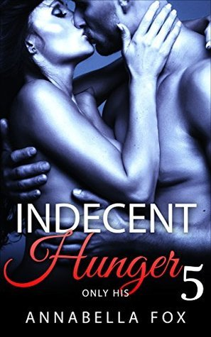 Indecent Hunger: Only His (The Indecent Hunger Series Book 5) Annabella Fox