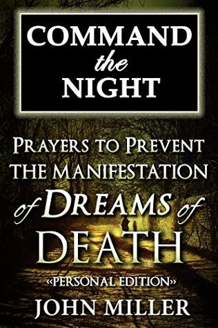 Command the Night: Prayers To Prevent The Manifestation Of Dreams Of Death - Personal Edition (Command the Night Series Book 2)  by  John Miller