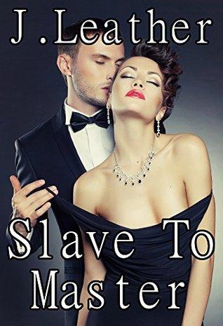 Slave To Master: Billionaire Alpha Male BDSM Erotica Short Story J. Leather