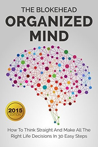 Organized Mind : How To Think Straight And Make All The Right Life Decisions In 30 Easy Steps (The Blokehead Success Series)  by  The Blokehead