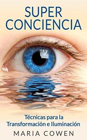 Super Conciencia: Técnicas Para La Transformación E Iluminación  by  Maria Cowen