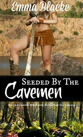 Seeded  by  the Cavemen: Historical Caveman BBW Monster Menage Huge Size Pregnancy by Emma Blacke