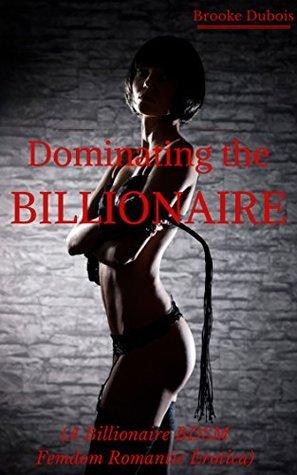 Dominating the Billionaire: A Billionaire BDSM Femdom Romantic Erotica (Blackmailed Billionaire Book 1) Brooke Dubois