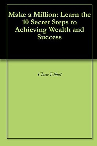 Make a Million: Learn the 10 Secret Steps to Achieving Wealth and Success Chase Elliott