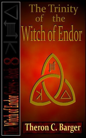 The Trinity of the Witch of Endor (Book 8 in the Witch of Endor series) Theron C. Barger