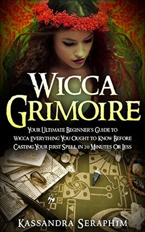 Wicca: Grimoire Your Ultimate Beginners Guide to Wicca Everything you Ought to Know Before Casting your First Spell in 20 Minutes Or Less Kassandra Seraphim