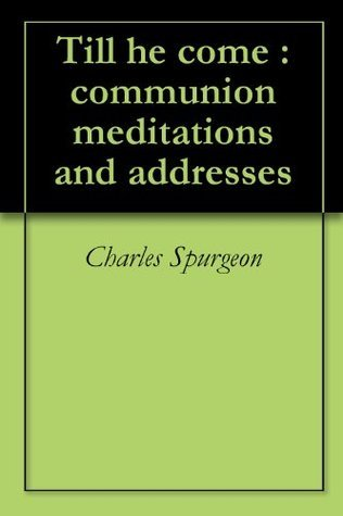 Till he come : communion meditations and addresses  by  Charles Haddon Spurgeon