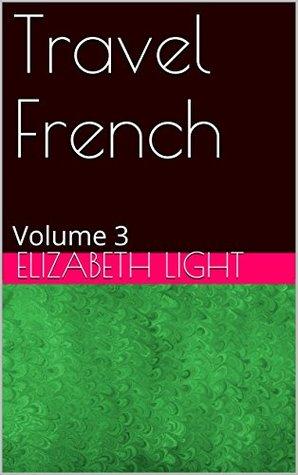 Travel French: Volume 3  by  Elizabeth Light