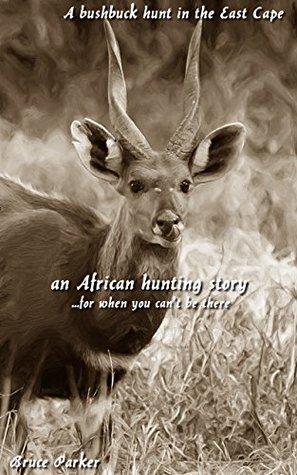 A bushbuck hunt in the East Cape: an African hunting story...for when you cant be there (African Hunting Stories Book 4)  by  Bruce Parker