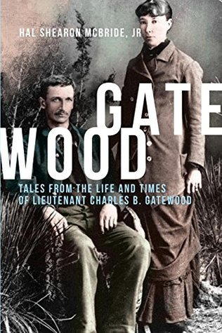 Gatewood: Tales From The Life and Times of Lieutenant Charles B. Gatewood  by  Hal Shearon McBride Jr.