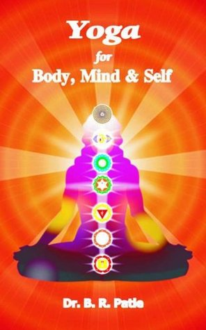 YOGA for Body, Mind & Self: Gist of Ancient Literature on YOGA - easy to practice  by  anyone by Dr. B.R. PATLE