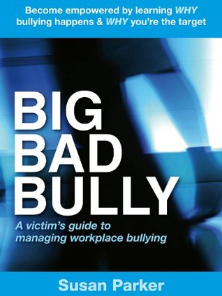 Big Bad Bully: A victims guide to managing workplace bullying Susan Parker