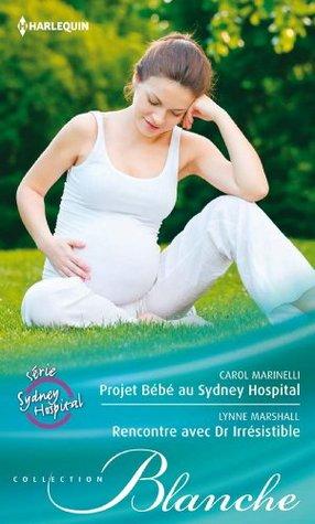 Projet Bébé au Sydney Hospital - Rencontre avec Dr. Irrésistible : Série Sydney Hospital, vol. 8 Carol Marinelli