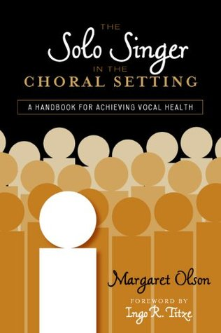 The Solo Singer in the Choral Setting: A Handbook for Achieving Vocal Health  by  Margaret Olson