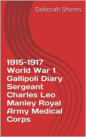 1915-1917 World War 1 Gallipoli Diary Sergeant Charles Leo Manley Royal Army Medical Corps Deborah Shores