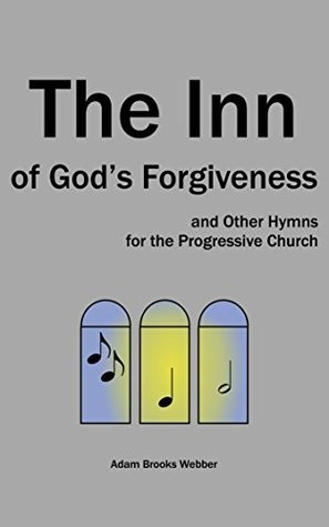 The Inn of Gods Forgiveness: and Other Hymns for the Progressive Church  by  Adam Webber
