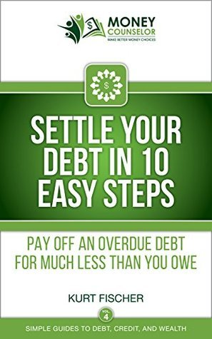 Settle Your Debt in 10 Easy Steps: Pay off an overdue debt for much less than you owe (Simple Guides to Debt, Credit, and Wealth Book 4) Kurt  Fischer