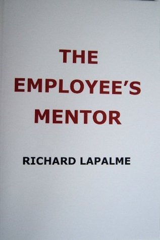 The Employees Mentor: Your Concise Practical Guide to Work Success, or Making Your Job Work for You  by  Richard LaPalme