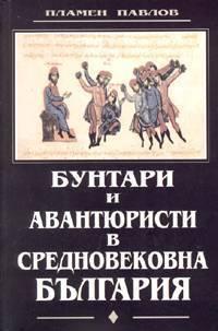 Бунтари и авантюристи в Средновековна България Пламен Павлов