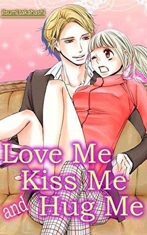 Love Me Kiss Me and Hug Me  by  Itsumi Takahashi