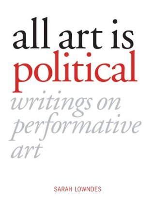 All Art is Political: Writings on Performative Art Sarah Lowndes