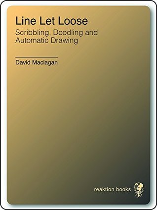 Line Let Loose: Scribbling, Doodling and Automatic Drawing David Maclagan