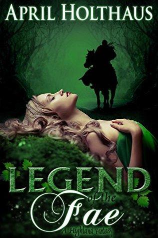 Legend of the Fae: A Highland Fantasy (The Dark Fae Saga Book 1) April Holthaus