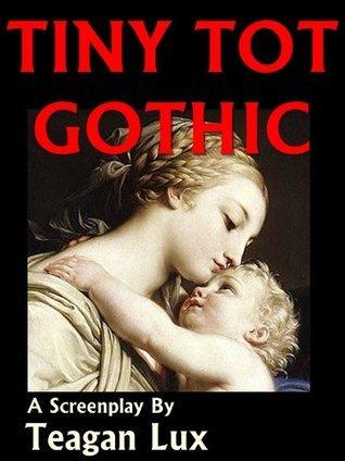 Tiny Tot Gothic - Screenplay Teagan Lux