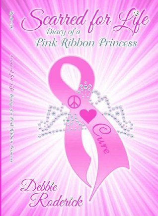 Scarred For Life - Diary of a Pink Ribbon Princess  by  Debbie Roderick
