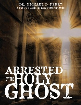 ARRESTED BY THE HOLY GHOST  by  Dr. Michael D. Perry